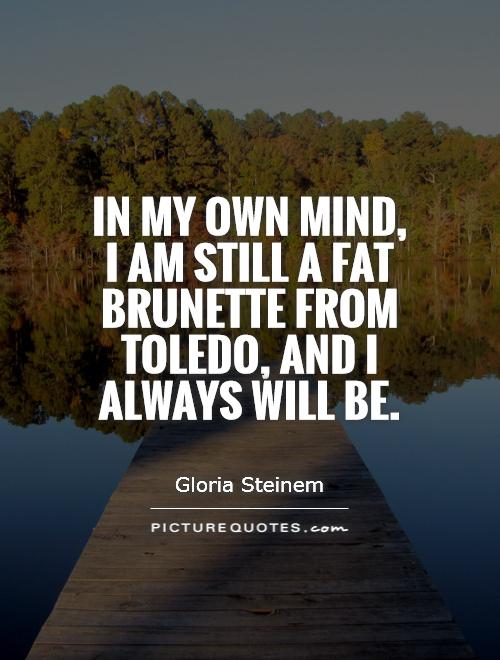 In my own mind, I am still a fat brunette from Toledo, and I always will be Picture Quote #1