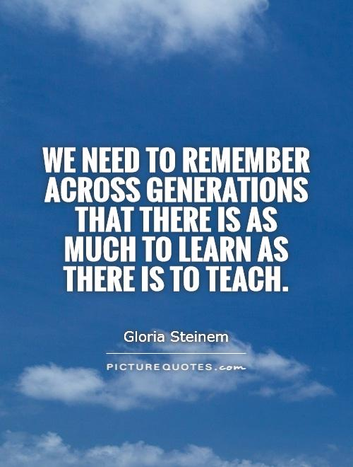 We need to remember across generations that there is as much to learn as there is to teach Picture Quote #1