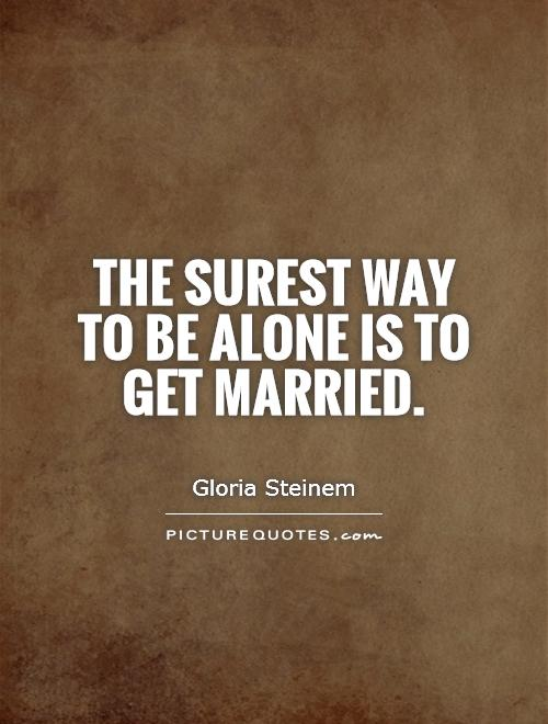 The surest way to be alone is to get married Picture Quote #1