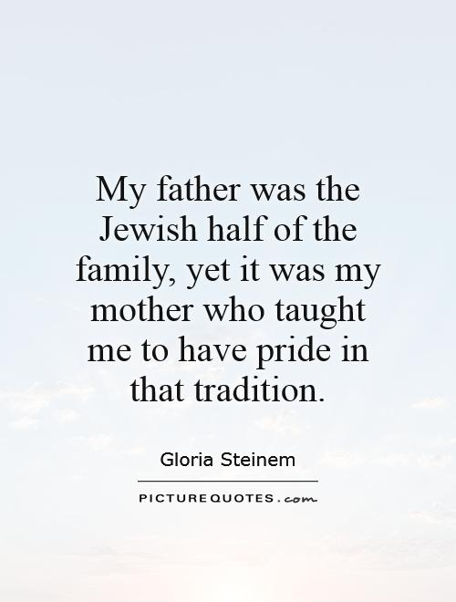 My father was the Jewish half of the family, yet it was my mother who taught me to have pride in that tradition Picture Quote #1