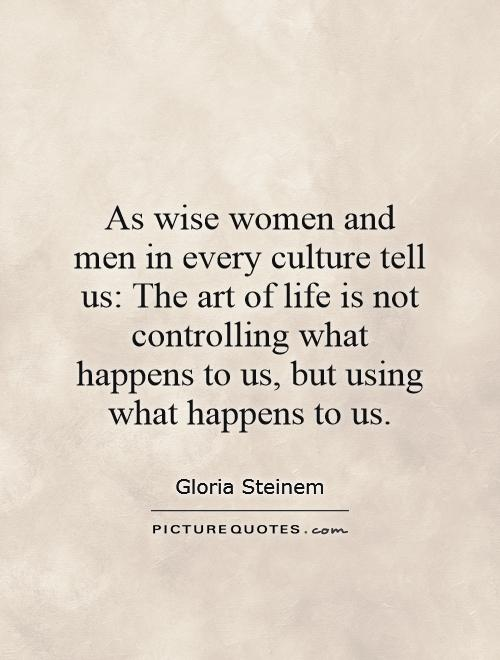 As wise women and men in every culture tell us: The art of life is not controlling what happens to us, but using what happens to us Picture Quote #1