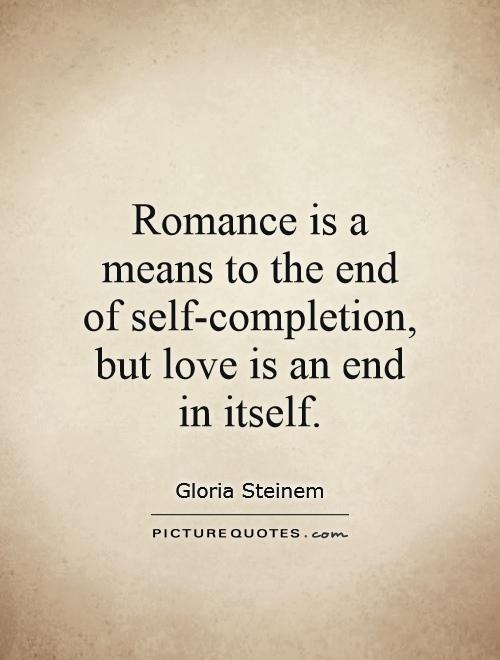 Romance is a means to the end of self-completion, but love is an end in itself Picture Quote #1