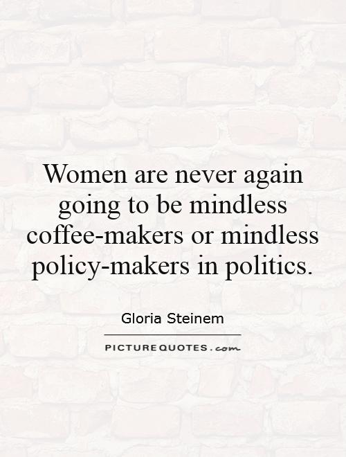 Women are never again going to be mindless coffee-makers or mindless policy-makers in politics Picture Quote #1