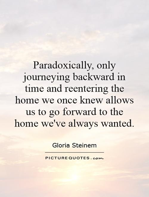 Paradoxically, only journeying backward in time and reentering the home we once knew allows us to go forward to the home we've always wanted Picture Quote #1