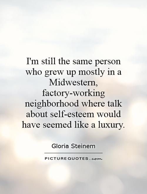 I'm still the same person who grew up mostly in a Midwestern, factory-working neighborhood where talk about self-esteem would have seemed like a luxury Picture Quote #1