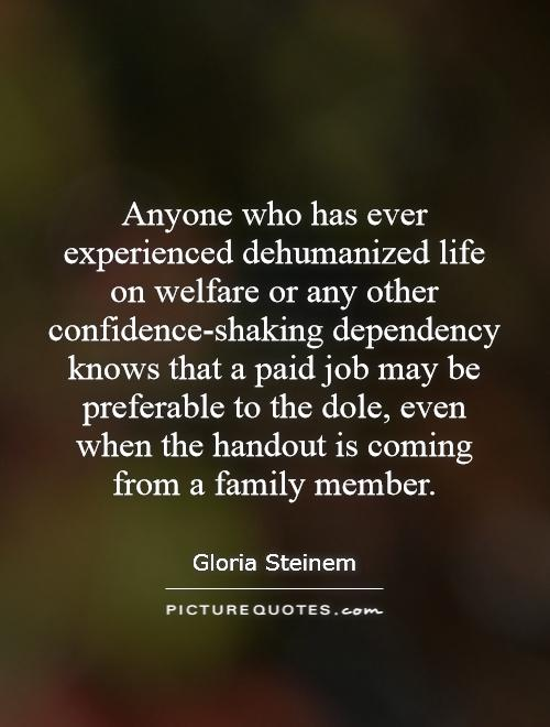 Anyone who has ever experienced dehumanized life on welfare or any other confidence-shaking dependency knows that a paid job may be preferable to the dole, even when the handout is coming from a family member Picture Quote #1