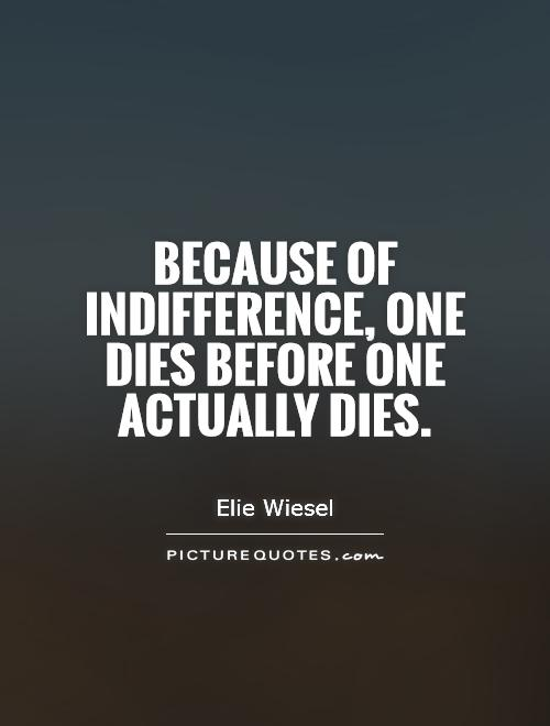 Indifference Quotes Prepossessing Because Of Indifference One Dies Before One Actually Dies