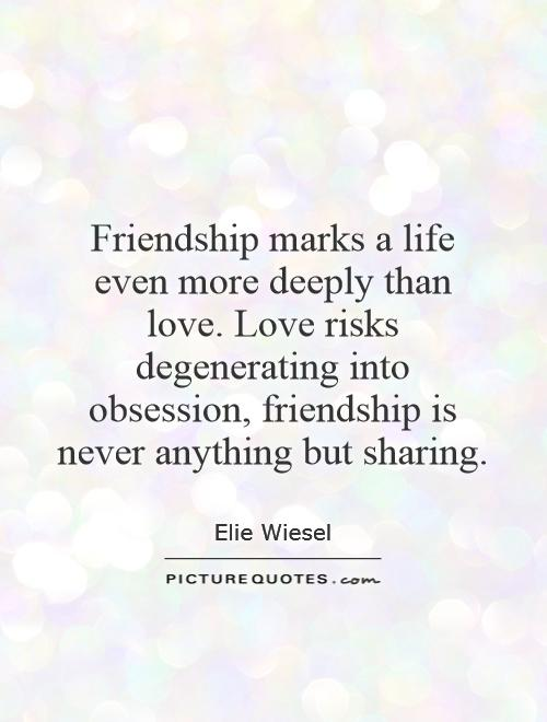 Friendship marks a life even more deeply than love. Love risks degenerating into obsession, friendship is never anything but sharing Picture Quote #1