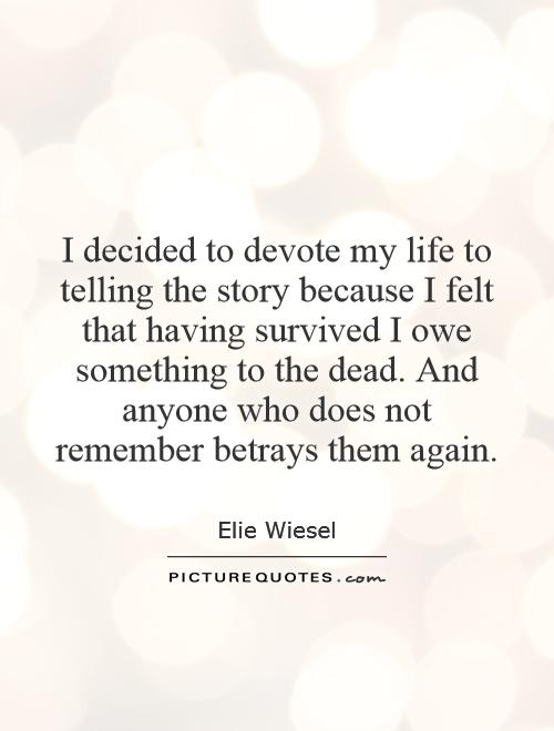 I decided to devote my life to telling the story because I felt that having survived I owe something to the dead. And anyone who does not remember betrays them again Picture Quote #1