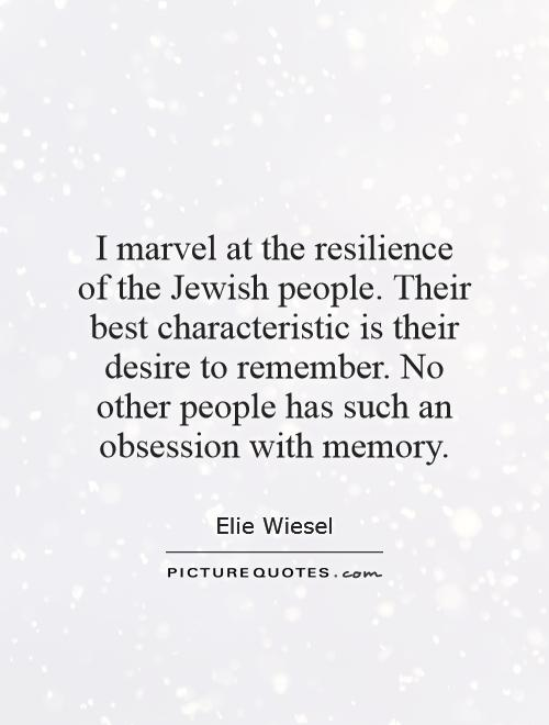 I marvel at the resilience of the Jewish people. Their best characteristic is their desire to remember. No other people has such an obsession with memory Picture Quote #1