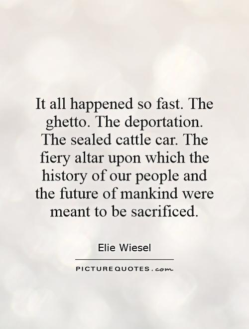 It all happened so fast. The ghetto. The deportation. The sealed cattle car. The fiery altar upon which the history of our people and the future of mankind were meant to be sacrificed Picture Quote #1