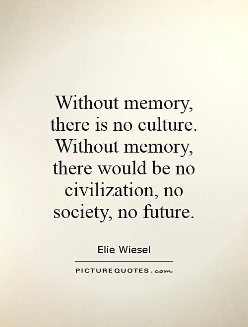 Without memory, there is no culture. Without memory, there would be no civilization, no society, no future Picture Quote #1