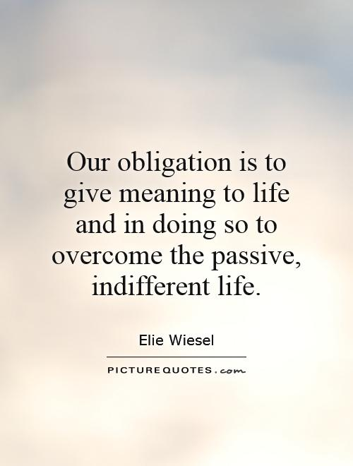 Our obligation is to give meaning to life and in doing so to overcome the passive, indifferent life Picture Quote #1