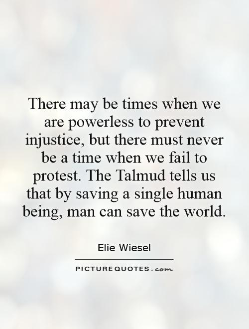 There may be times when we are powerless to prevent injustice, but there must never be a time when we fail to protest. The Talmud tells us that by saving a single human being, man can save the world Picture Quote #1