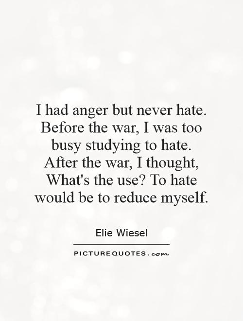 I had anger but never hate. Before the war, I was too busy studying to hate. After the war, I thought, What's the use? To hate would be to reduce myself Picture Quote #1
