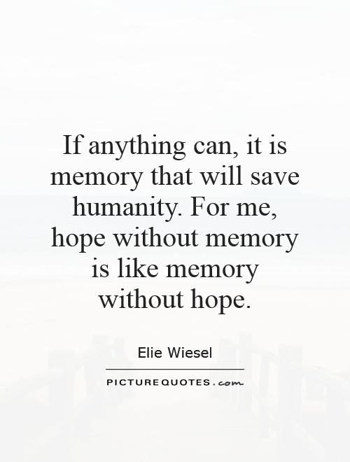 If anything can, it is memory that will save humanity. For me, hope without memory is like memory without hope Picture Quote #1