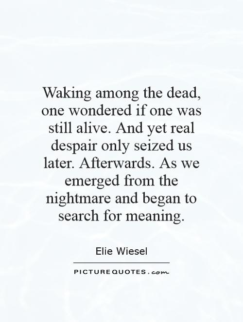 Waking among the dead, one wondered if one was still alive. And yet real despair only seized us later. Afterwards. As we emerged from the nightmare and began to search for meaning Picture Quote #1