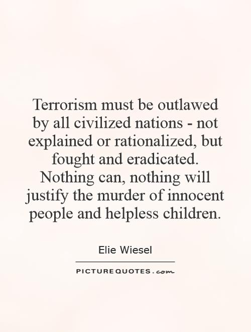 Terrorism must be outlawed by all civilized nations - not explained or rationalized, but fought and eradicated. Nothing can, nothing will justify the murder of innocent people and helpless children Picture Quote #1
