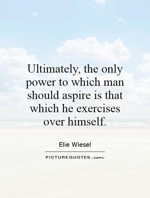 Ultimately, the only power to which man should aspire is that which he exercises over himself Picture Quote #1