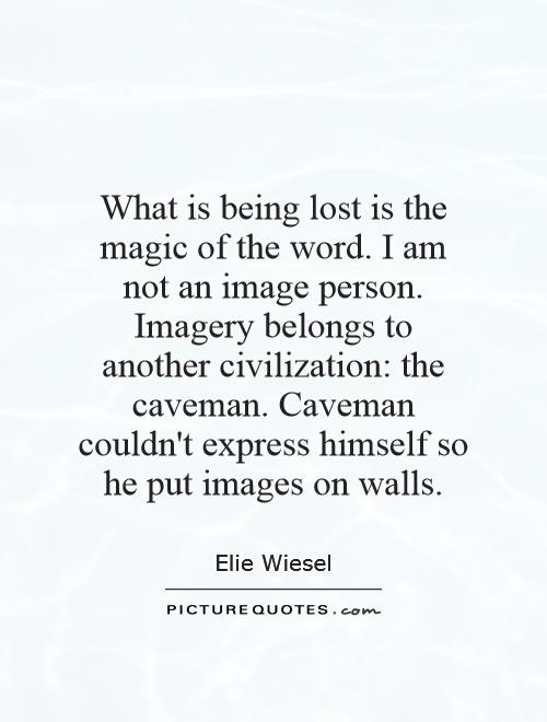 What is being lost is the magic of the word. I am not an image person. Imagery belongs to another civilization: the caveman. Caveman couldn't express himself so he put images on walls Picture Quote #1