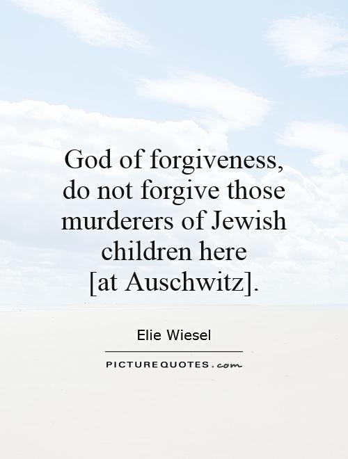 God of forgiveness, do not forgive those murderers of Jewish children here  [at Auschwitz] Picture Quote #1