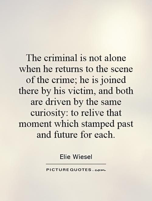 The criminal is not alone when he returns to the scene of the crime; he is joined there by his victim, and both are driven by the same curiosity: to relive that moment which stamped past and future for each Picture Quote #1
