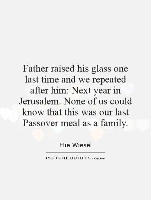 Father raised his glass one last time and we repeated after him: Next year in Jerusalem. None of us could know that this was our last Passover meal as a family Picture Quote #1