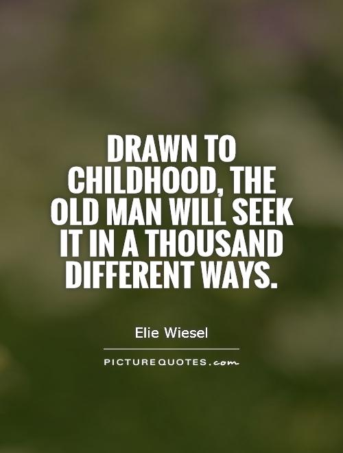 Drawn to childhood, the old man will seek it in a thousand different ways Picture Quote #1
