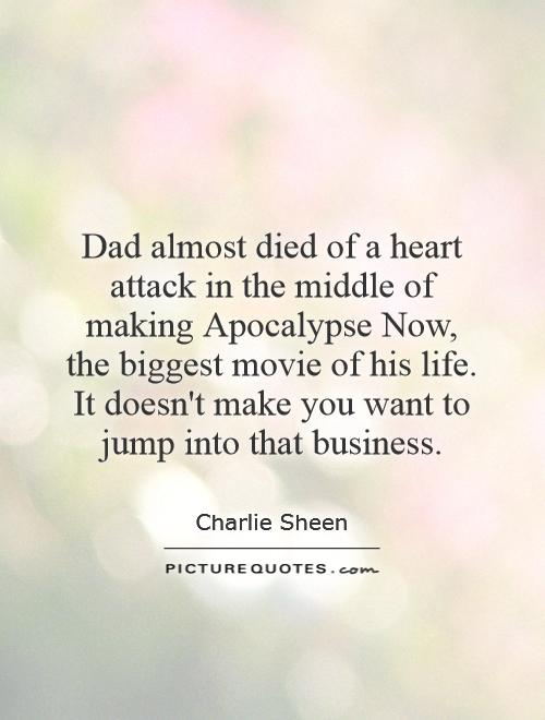 Dad almost died of a heart attack in the middle of making Apocalypse Now, the biggest movie of his life. It doesn't make you want to jump into that business Picture Quote #1