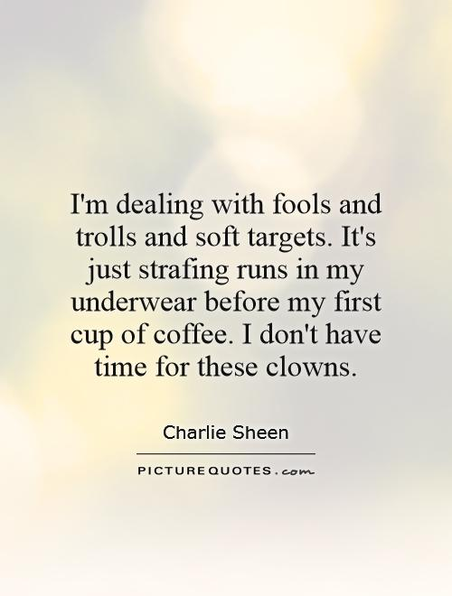 I'm dealing with fools and trolls and soft targets. It's just strafing runs in my underwear before my first cup of coffee. I don't have time for these clowns Picture Quote #1