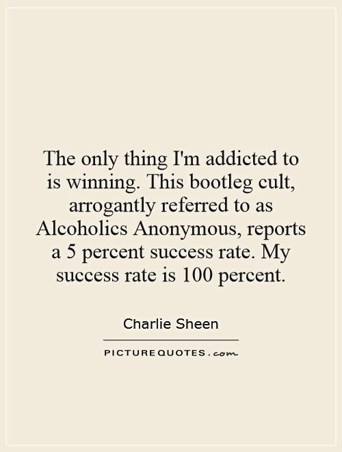 The only thing I'm addicted to is winning. This bootleg cult, arrogantly referred to as Alcoholics Anonymous, reports a 5 percent success rate. My success rate is 100 percent Picture Quote #1