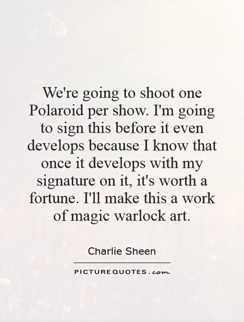 We're going to shoot one Polaroid per show. I'm going to sign this before it even develops because I know that once it develops with my signature on it, it's worth a fortune. I'll make this a work of magic warlock art Picture Quote #1