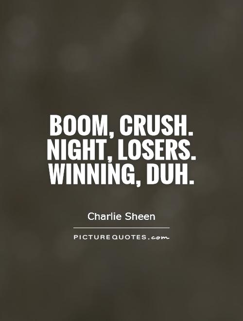 Boom, crush. Night, losers. Winning, duh Picture Quote #1