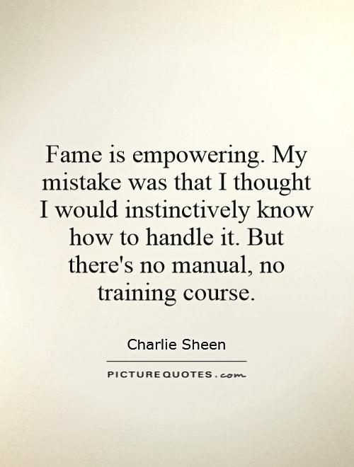 Fame is empowering. My mistake was that I thought I would instinctively know how to handle it. But there's no manual, no training course Picture Quote #1