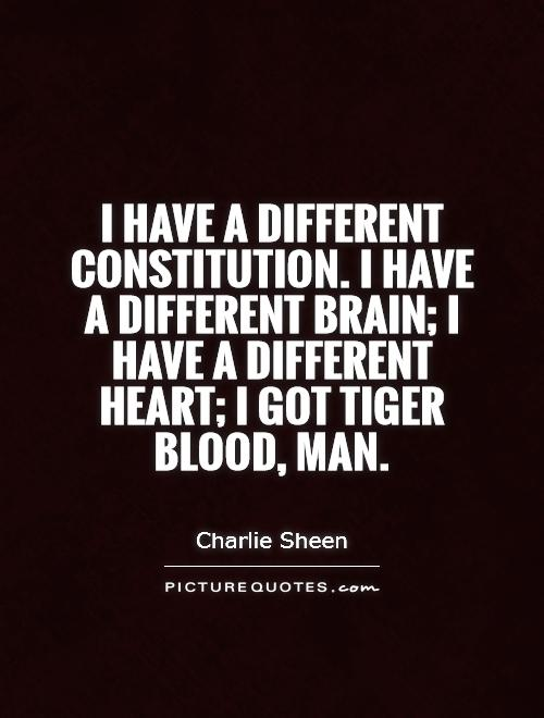 I have a different constitution. I have a different brain; I have a different heart; I got tiger blood, man Picture Quote #1