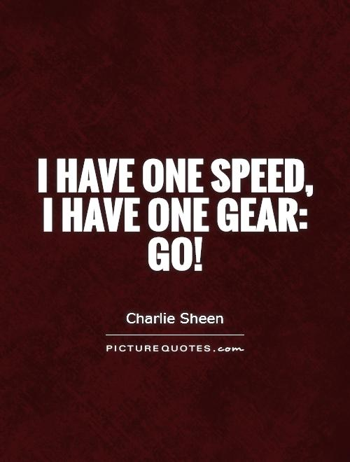 I have one speed, I have one gear: go! Picture Quote #1