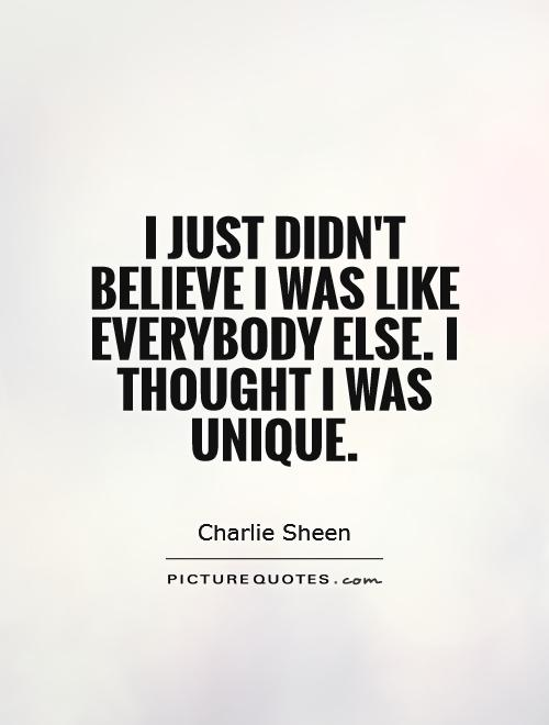 I just didn't believe I was like everybody else. I thought I was unique Picture Quote #1