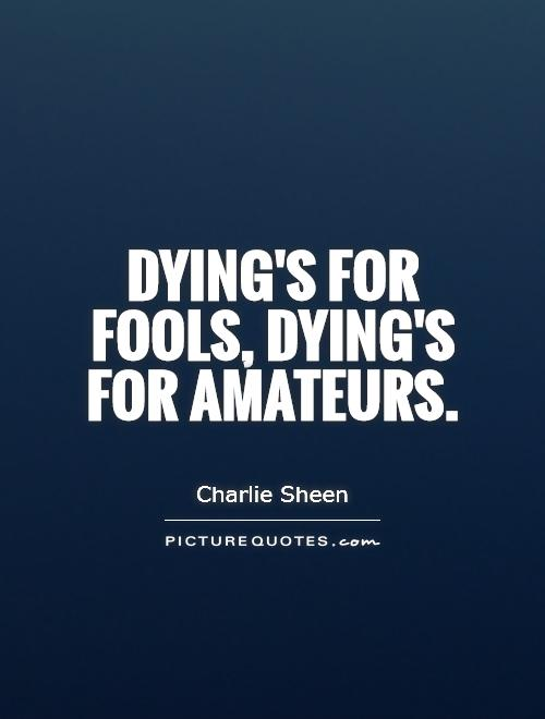 Dying's for fools, dying's for amateurs Picture Quote #1