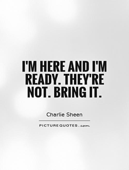 I'm here and I'm ready. They're not. Bring it Picture Quote #1