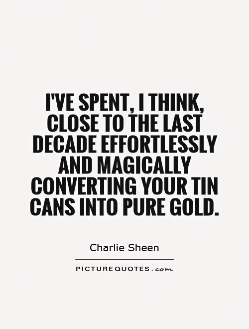 I've spent, I think, close to the last decade effortlessly and magically converting your tin cans into pure gold Picture Quote #1
