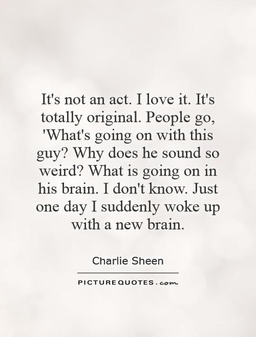 It's not an act. I love it. It's totally original. People go, 'What's going on with this guy? Why does he sound so weird? What is going on in his brain. I don't know. Just one day I suddenly woke up with a new brain Picture Quote #1