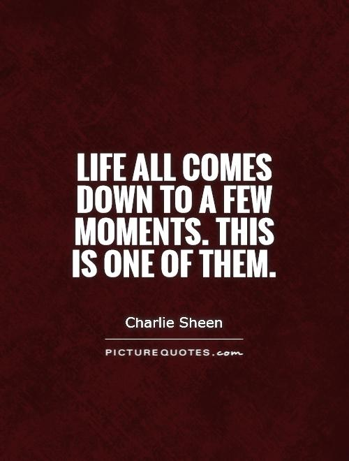 Life all comes down to a few moments. This is one of them Picture Quote #1
