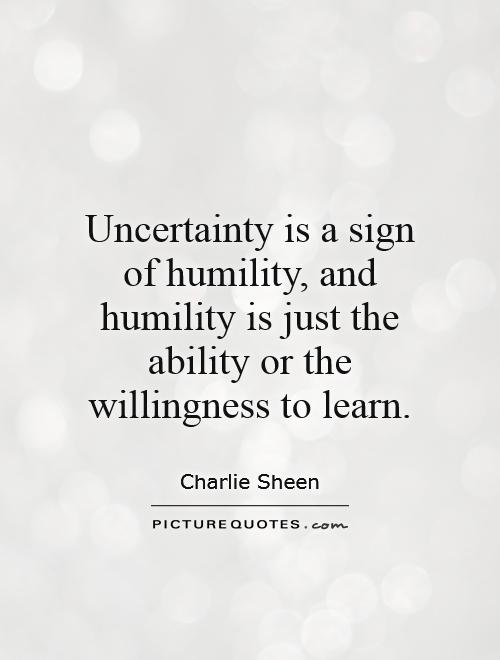 Uncertainty is a sign of humility, and humility is just the ability or the willingness to learn Picture Quote #1