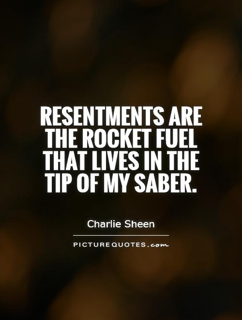 Resentments are the rocket fuel that lives in the tip of my saber Picture Quote #1
