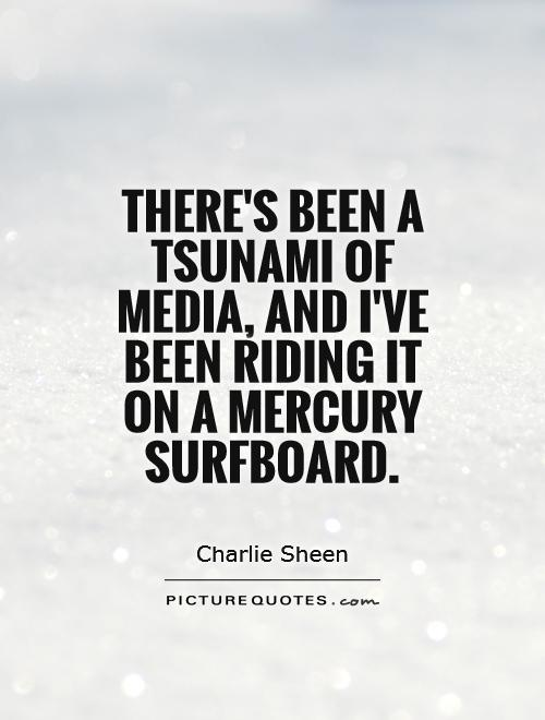 There's been a tsunami of media, and I've been riding it on a mercury surfboard Picture Quote #1