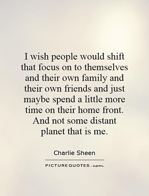 I wish people would shift that focus on to themselves and their own family and their own friends and just maybe spend a little more time on their home front. And not some distant planet that is me Picture Quote #1