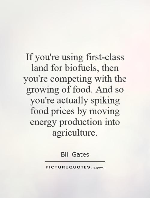 If you're using first-class land for biofuels, then you're competing with the growing of food. And so you're actually spiking food prices by moving energy production into agriculture Picture Quote #1