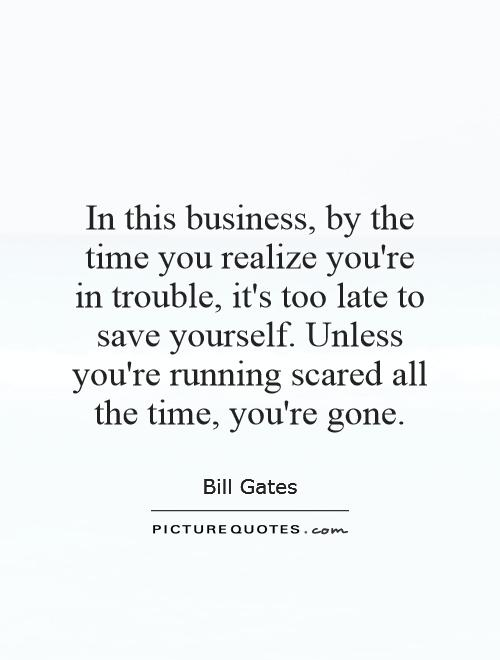 In this business, by the time you realize you're in trouble, it's too late to save yourself. Unless you're running scared all the time, you're gone Picture Quote #1