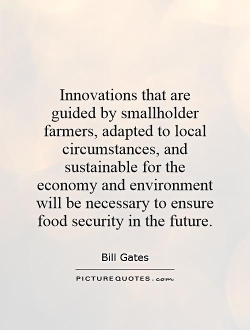 Innovations that are guided by smallholder farmers, adapted to local circumstances, and sustainable for the economy and environment will be necessary to ensure food security in the future Picture Quote #1