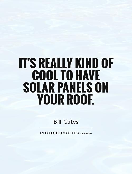It's really kind of cool to have solar panels on your roof Picture Quote #1
